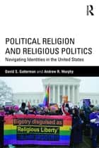 Political Religion and Religious Politics ebook by David S. Gutterman,Andrew R. Murphy