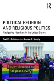Political Religion and Religious Politics - Navigating Identities in the United States ebook by David S. Gutterman,Andrew R. Murphy