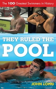 They Ruled the Pool - The 100 Greatest Swimmers in History ebook by John P. Lohn