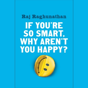 If You're So Smart, Why Aren't You Happy? audiobook by Raj Raghunathan