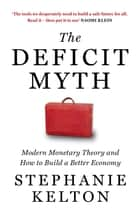 The Deficit Myth - Modern Monetary Theory and How to Build a Better Economy ebook by Stephanie Kelton