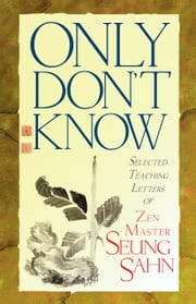 Only Don't Know - Selected Teaching Letters of Zen Master Seung Sahn ebook by Zen Master Seung Sahn,Hyon Gak