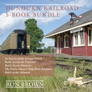 Dundurn Railroad 5-Book Bundle - In Search of the Grand Trunk / Rails Across the Prairies / Rails Across Ontario / The Train Doesn't Stop Here Anymore / Rails to the Atlantic ebook by Ron Brown