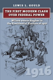The First Modern Clash over Federal Power - Wilson versus Hughes in the Presidential Election of 1916 ebook by Lewis L. Gould