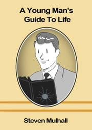 A Young Man's Guide to Life ebook by Steven Mulhall,Joshuah Kahan