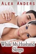 While My Husband Sleeps ebook by Alex Anders