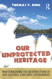 Our Unprotected Heritage - Whitewashing the Destruction of our Cultural and Natural Environment ebook by Thomas F King
