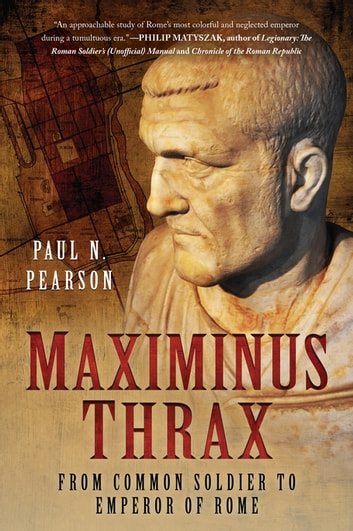 Maximinus Thrax - From Common Soldier to Emperor of Rome ebook by Paul N. Pearson