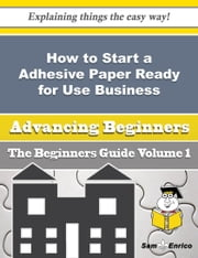 How to Start a Adhesive Paper Ready for Use Business (Beginners Guide) ebook by Eve Godfrey,Sam Enrico