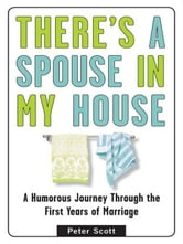 There's a Spouse in My House - A Humorous Journey Through the First Years of Marriage ebook by Peter Scott