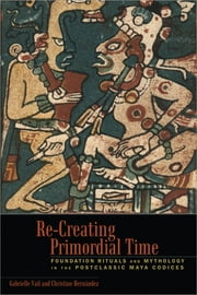 Re-Creating Primordial Time - Foundation Rituals and Mythology in the Postclassic Maya Codices ebook by Gabrielle Vail,Christine Hernández