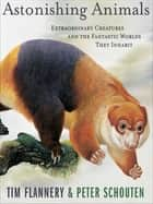 Astonishing Animals - Extraordinary Creatures and the Fantastic Worlds They Inhabit ebook by Tim Flannery, Peter Schouten