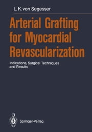 Arterial Grafting for Myocardial Revascularization - Indications, Surgical Techniques and Results ebook by Ludwig K. von Segesser