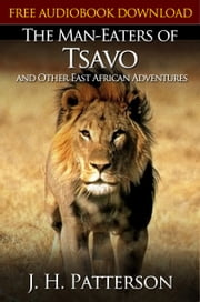 THE MAN-EATERS OF TSAVO AND OTHER EAST AFRICAN ADVENTURES Classic Novels: New Illustrated [Free Audiobook Links] ebook by J. H. Patterson