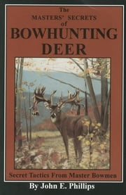 The Masters' Secrets of Bowhunting Deer - Secret Tactics from Master Bowmen Book 3 ebook by John E. Phillips