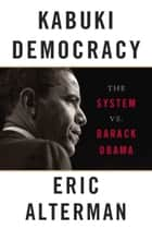 Kabuki Democracy - The System vs. Barack Obama ebook by Eric Alterman