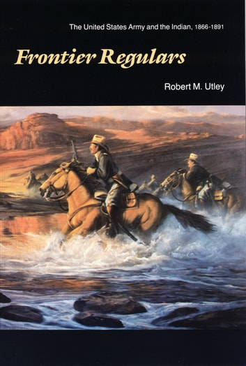 Frontier Regulars - The United States Army and the Indian, 1866-1891 ebook by Robert M. Utley