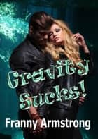 Gravity SUCKS! ebook by Franny Armstrong