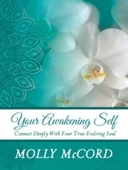 Your Awakening Self: Connect Deeply With Your True Evolving Soul ebook by Molly McCord