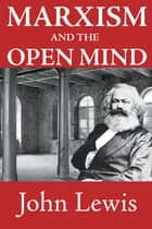 Marxism and the Open Mind ebook by John Lewis