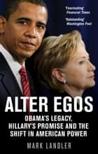 Alter Egos - Obama's Legacy, Hillary's Promise and the Struggle over American Power ebook by Mark Landler