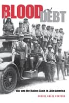 Blood and Debt - War and the Nation-State in Latin America ebook by Miguel Angel Centeno