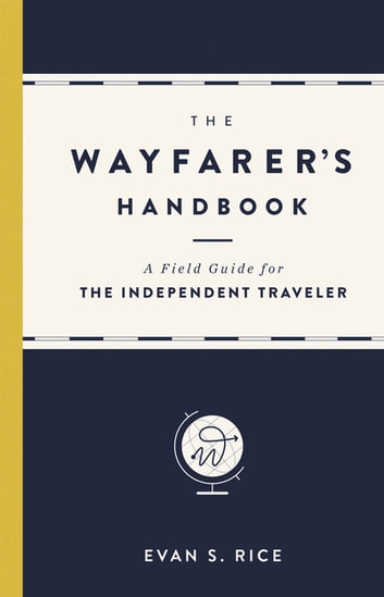 The Wayfarer's Handbook - A Field Guide for the Independent Traveler ebook by Evan S. Rice