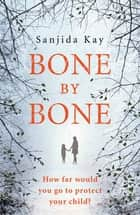 Bone by Bone - A psychological thriller so compelling, you won't be able to put it down ebook by Sanjida Kay