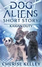 Dog Aliens Kaxian Duty A Short Story ebook by Cherise Kelley