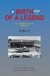 BIRTH OF A LEGEND - The Bomber Mafia and the Y1B-17 ebook by CAPT Arthur H. Wagner, USCG (Ret) and LtCol Leon E. (Bill) Braxton USAF (Ret)