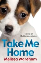 Take Me Home: Tales of Battersea Dogs ebook by Melissa Wareham