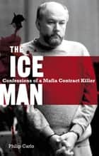 The Ice Man - Confessions Of A Mafia Contract Killer ebook by Philip Carlo
