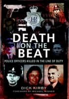 Death on the Beat - Police Officers Killed in the Line of Duty eBook by Dick Kirby, Michael Winner