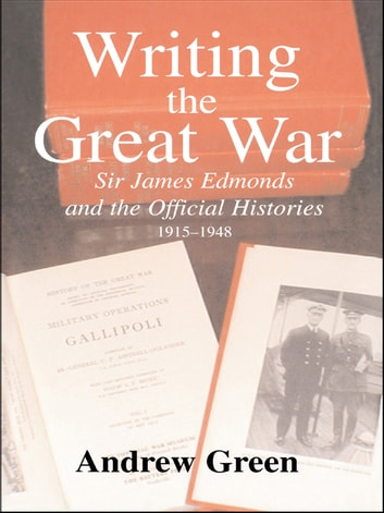Writing the Great War - Sir James Edmonds and the Official Histories, 1915-1948 ebook by Andrew Green