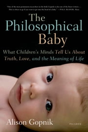 The Philosophical Baby - What Children's Minds Tell Us About Truth, Love, and the Meaning of Life ebook by Alison Gopnik