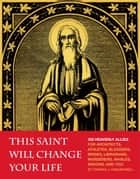This Saint Will Change Your Life - 300 Heavenly Allies for Architects, Athletes, Bloggers, Brides, Librarians, Murderers, Whales, Widows, and You ebook by Thomas J. Craughwell