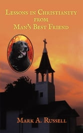 Lessons in Christianity from Man's Best Friend - Man's best friend teaches one how to become better companion and friend for God. ebook by Mark A. Russell