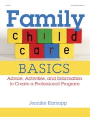 Family Child Care Basics - Advice, Activities, and Information to Create a Professional Program ebook by Jennifer Karnopp