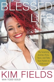 Blessed Life - My Surprising Journey of Joy, Tears, and Tales from Harlem to Hollywood ebook by Kim Fields