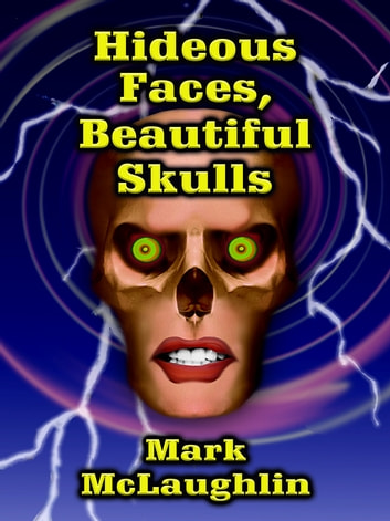 Hideous Faces, Beautiful Skulls - Tales of Horror and the Bizarre ebook by Mark McLaughlin