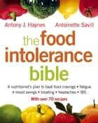 The Food Intolerance Bible: A nutritionist's plan to beat food cravings, fatigue, mood swings, bloating, headaches and IBS ebook by Antoinette Savill,Antony J. Haynes