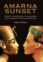 Amarna Sunset - Nefertiti, Tutankhamun, Ay, Horemheb, and the Egyptian Counter-Reformation ebook by Aidan Dodson