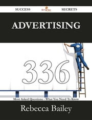Advertising 336 Success Secrets - 336 Most Asked Questions On Advertising - What You Need To Know ebook by Rebecca Bailey