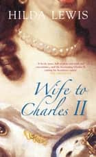 Wife to Charles II ebook by Hilda Lewis