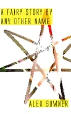 A Fairy Story By Any Other Name ebook by Alex Sumner