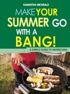 BBQ Cookbooks: Make Your Summer Go With A Bang! A Simple Guide To Barbecuing ebook by Samantha Michaels
