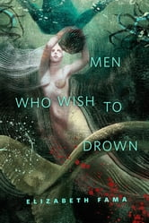 Men Who Wish to Drown - A Tor.Com Original ebook by Elizabeth Fama