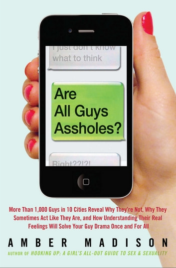 Are All Guys Assholes? - More Than 1,000 Guys in 10 Cities Reveal Why They're Not, Why They Sometimes Act Like They Are, and How Understanding Their Real Feelings Will Solve Your Guy D ebook by Amber Madison