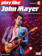 Play like John Mayer - The Ultimate Guitar Lesson ebook by Jeff Adams, John Mayer