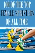 100 of the Top Female Sprinters of All Time ebook by alex trostanetskiy